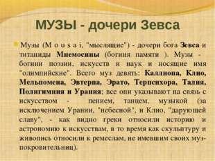 """МУЗЫ - дочери Зевса Музы (M o u s a i, """"мыслящие"""") - дочери бога Зевса и тита"""