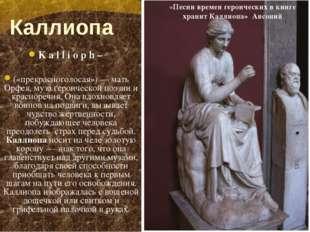 Каллиопа Kallioph – («прекрасноголосая») — мать Орфея, муза героическ