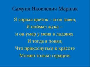 Самуил Яковлевич Маршак Я сорвал цветок – и он завял, Я поймал жука – и он ум