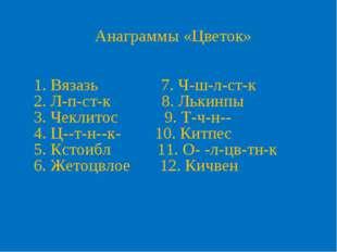 Анаграммы «Цветок» 1. Вязазь 7. Ч-ш-л-ст-к 2. Л-п-ст-к 8. Лькинпы 3. Чеклитос