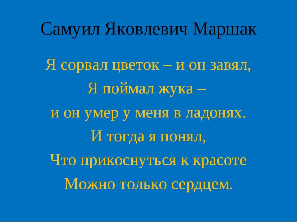 Самуил Яковлевич Маршак Я сорвал цветок – и он завял, Я поймал жука – и он ум...