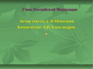 Гимн Российской Федерации Автор текста: С.В.Михалков Композитор: А.В.Алексан