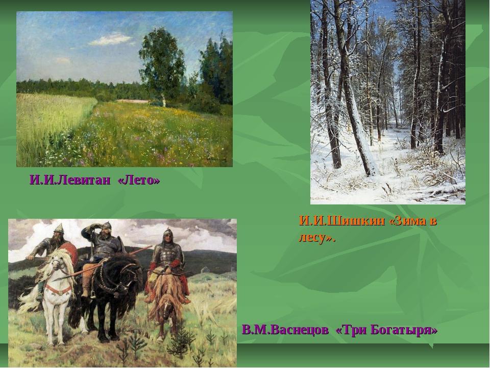 И.И.Левитан «Лето» И.И.Шишкин «Зима в лесу». В.М.Васнецов «Три Богатыря»