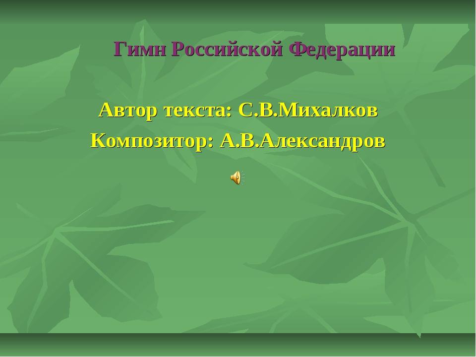 Гимн Российской Федерации Автор текста: С.В.Михалков Композитор: А.В.Алексан...