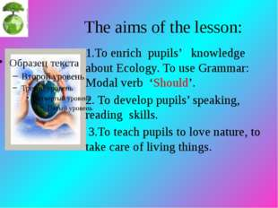 The aims of the lesson: 1.To enrich pupils' knowledge about Ecology. To use G
