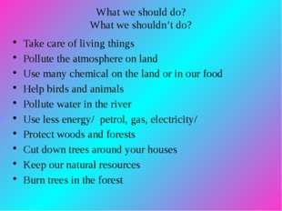 What we should do? What we shouldn't do? Take care of living things Pollute