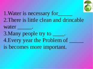 1.Water is necessary for_____ 2.There is little clean and drincable water __