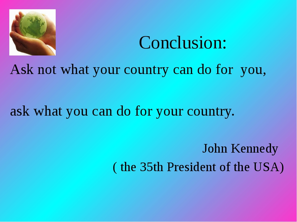 Conclusion: Ask not what your country can do for you, ask what you can do for...