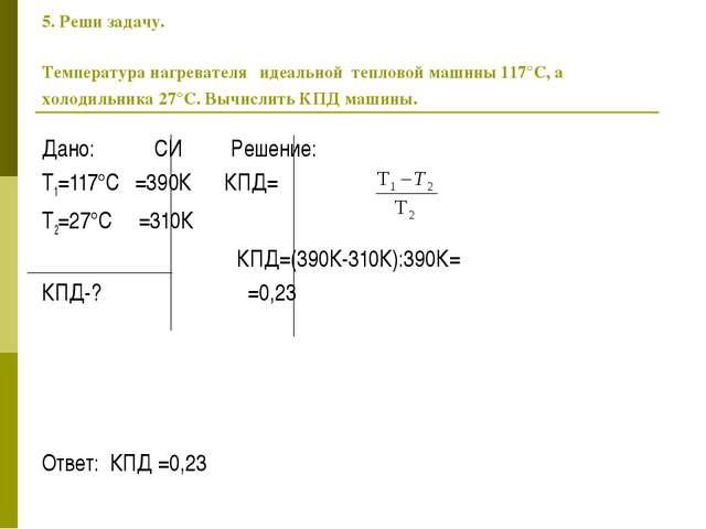 5. Реши задачу. Температура нагревателя идеальной тепловой машины 117°C, а хо...