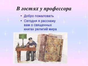 В гостях у профессора Добро пожаловать Сегодня я расскажу вам о священных кни