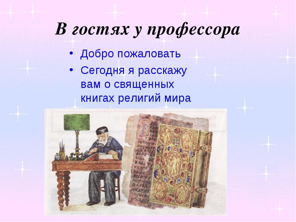 В гостях у профессора Добро пожаловать Сегодня я расскажу вам о священных кни...