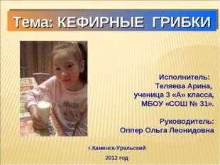 Тема: КЕФИРНЫЕ ГРИБКИ Исполнитель: Теляева Арина, ученица 3 «А» класса, МБОУ