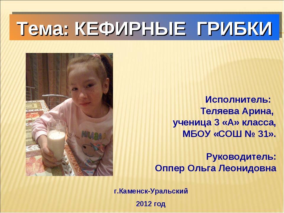 Тема: КЕФИРНЫЕ ГРИБКИ Исполнитель: Теляева Арина, ученица 3 «А» класса, МБОУ...