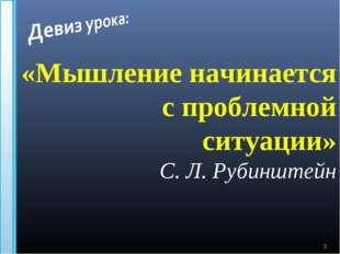* «Мышление начинается с проблемной ситуации» С. Л. Рубинштейн