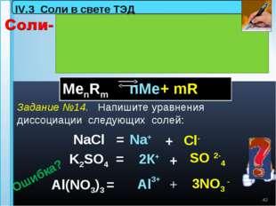 K2SO4 = * NaCl = Al(NO3)3 = Na+ Al3+ 3NO3 - Сl- SO 2-4 IV.3 Соли в свете ТЭД