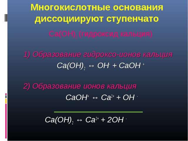 Многокислотные основания диссоциируют ступенчато Ca(OH)2 (гидроксид кальция)...