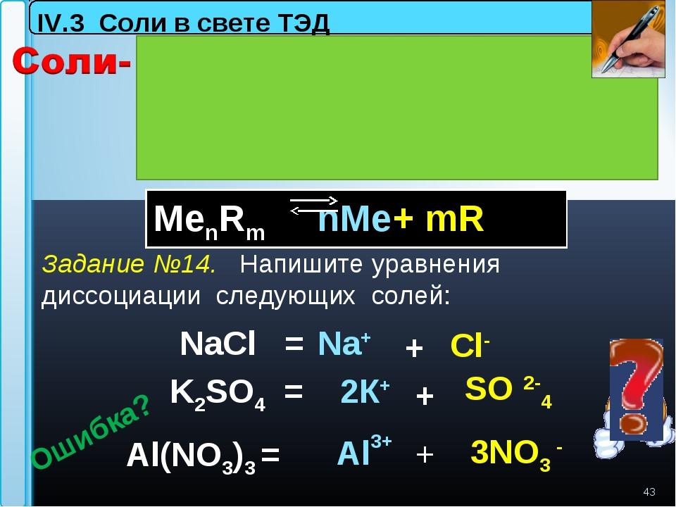 K2SO4 = * NaCl = Al(NO3)3 = Na+ Al3+ 3NO3 - Сl- SO 2-4 IV.3 Соли в свете ТЭД...
