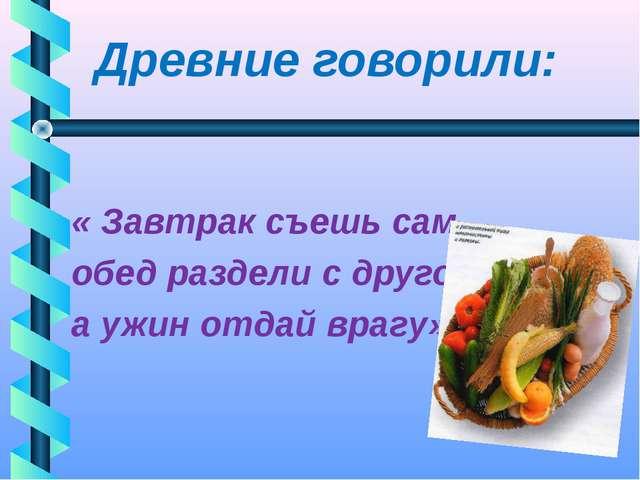Древние говорили: « Завтрак съешь сам, обед раздели с другом, а ужин отдай в...