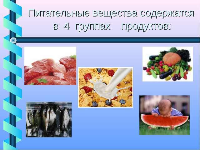 Питательные вещества содержатся в 4 группах продуктов: