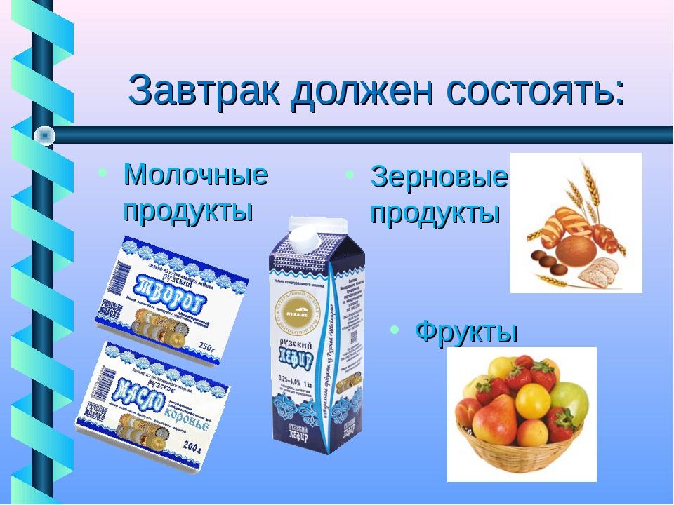 Завтрак должен состоять: Зерновые продукты Фрукты Молочные продукты