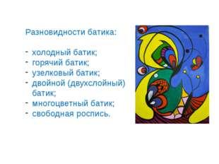 Разновидности батика: холодный батик; горячий батик; узелковый батик; двойной