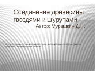 Соединение древесины гвоздями и шурупами Автор: Мурашкин Д.Н.  Цель: научить