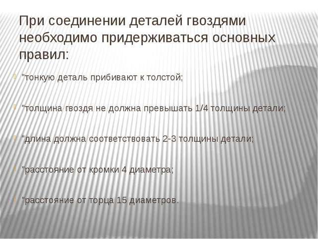 При соединении деталей гвоздями необходимо придерживаться основных правил: ...
