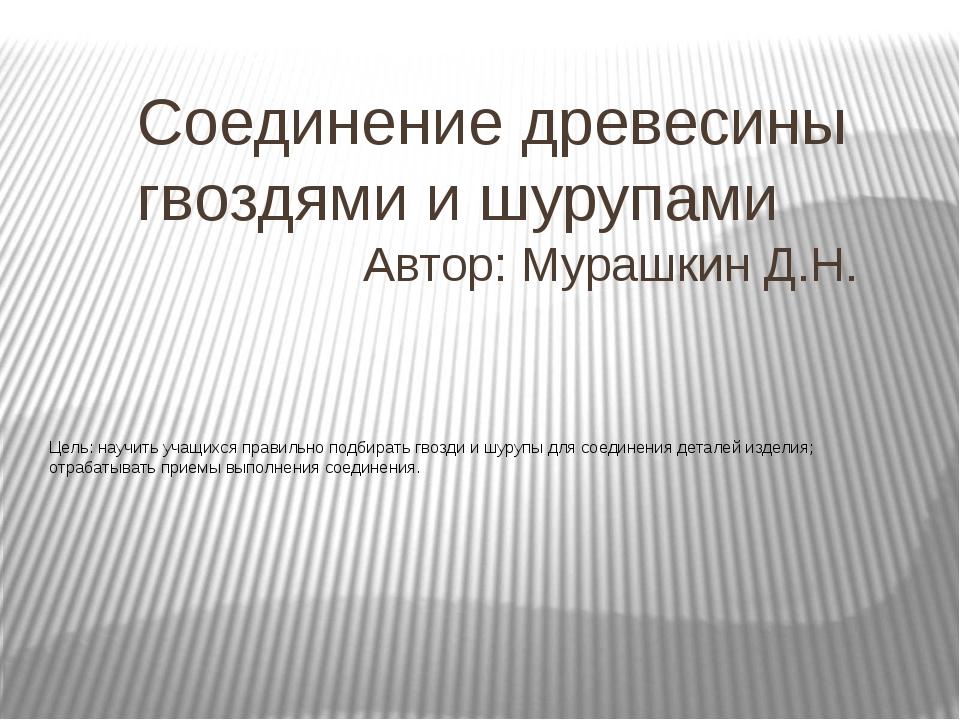 Соединение древесины гвоздями и шурупами Автор: Мурашкин Д.Н.  Цель: научить...