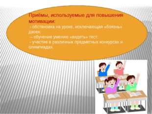 Приёмы, используемые для повышения мотивации: - обстановка на уроке, исключа