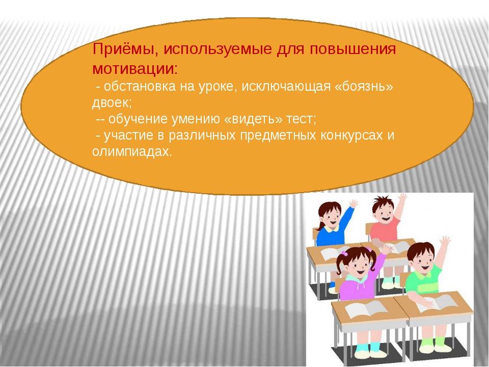 Приёмы, используемые для повышения мотивации: - обстановка на уроке, исключа...