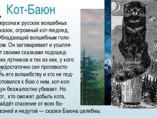 Кот-Баюн персонаж русскихволшебных сказок, огромный кот-людоед, Обладающий в