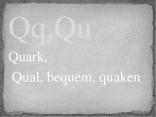 Quark, Qual, bequem, quaken Qq,Qu
