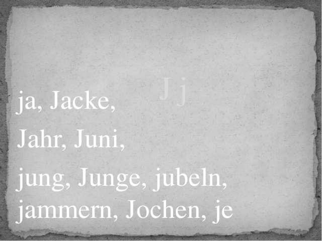 ja, Jacke, Jahr, Juni, jung, Junge, jubeln, jammern, Jochen, je J j
