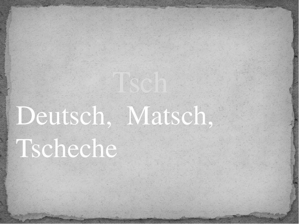 Deutsch, Matsch, Tscheche Tsch