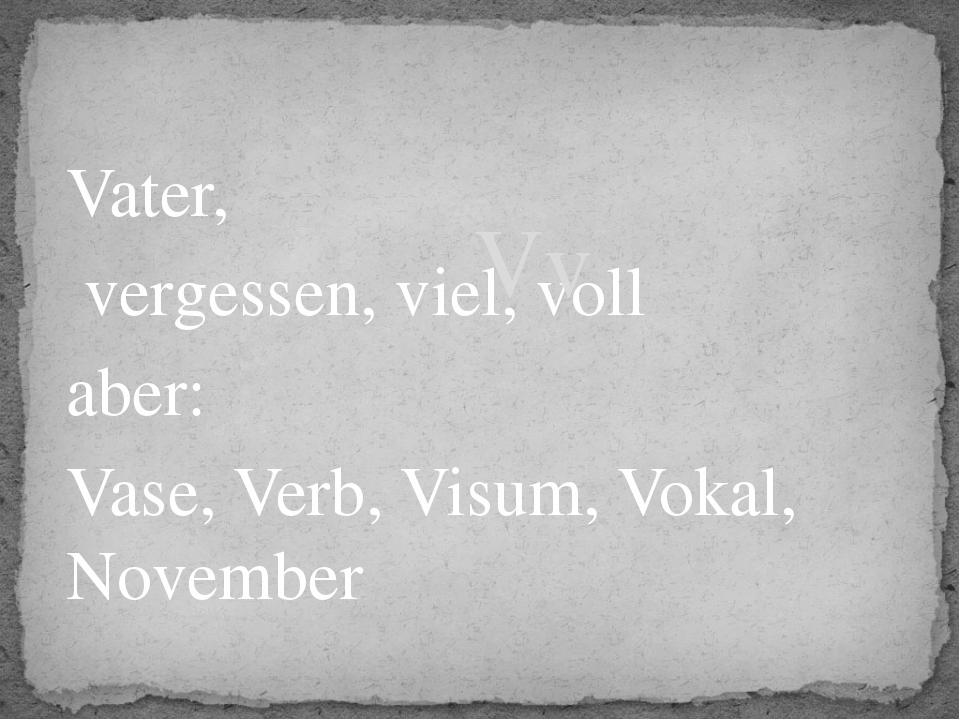 Vater, vergessen, viel, voll aber: Vase, Verb, Visum, Vokal, November Vv