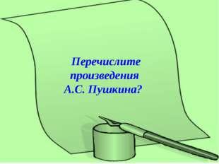 Перечислите произведения А.С. Пушкина?