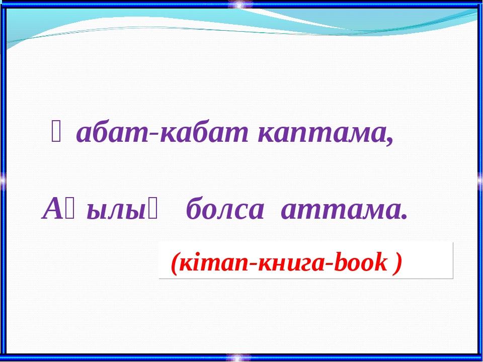 Қабат-кабат каптама, Ақылың болса аттама. (кітап-книга-book )