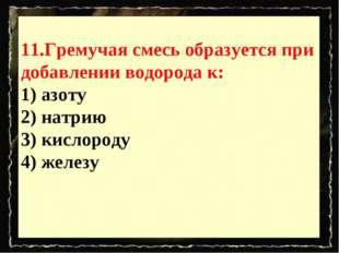 11.Гремучая смесь образуется при добавлении водорода к: 1) азоту 2) натрию 3)