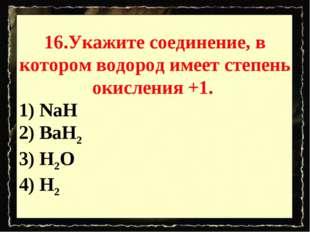 16.Укажите соединение, в котором водород имеет степень окисления +1. 1) NaH 2