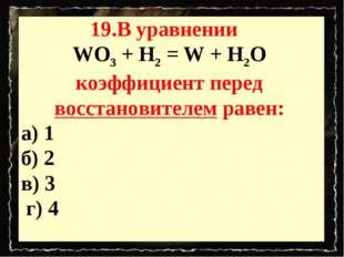 19.В уравнении WO3 + H2 = W + H2O коэффициент перед восстановителем равен: а)