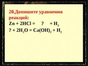 20.Допишите уравнения реакций: Zn + 2HCl = ? + H2 ?+ 2H2O = Ca(OH)2