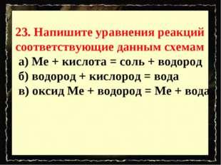 23. Напишите уравнения реакций соответствующие данным схемам а) Ме + кислота