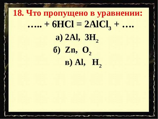 18. Что пропущено в уравнении: ….. + 6HCl = 2AlCl3 + …. а) 2Al, 3H2 б) Zn, O2...
