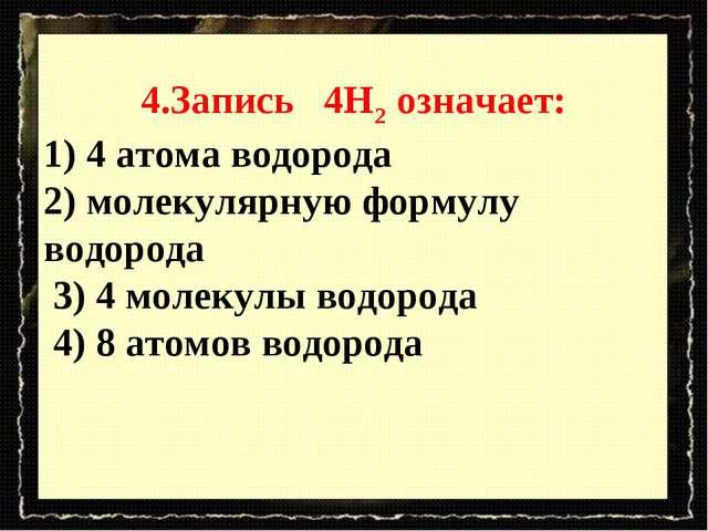 4.Запись 4H2 означает: 1) 4 атома водорода 2) молекулярную формулу водорода 3...