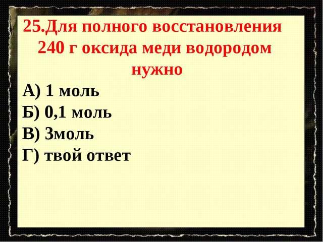25.Для полного восстановления 240 г оксида меди водородом нужно А) 1 моль Б)...