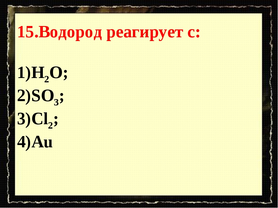 15.Водород реагирует с: Н2О; SO3; Cl2; Au