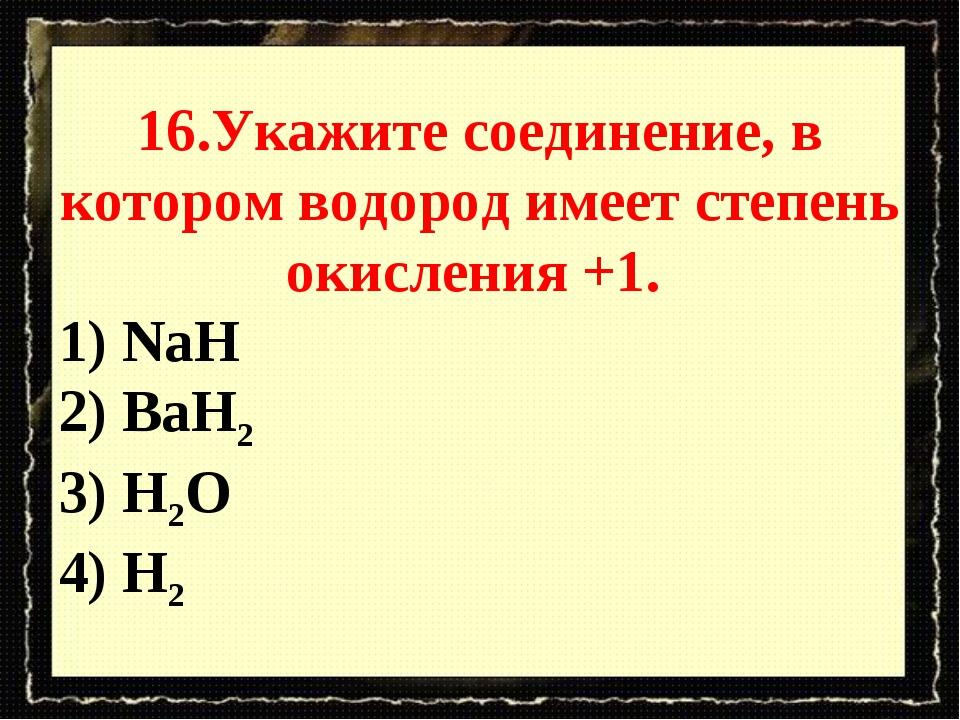 16.Укажите соединение, в котором водород имеет степень окисления +1. 1) NaH 2...