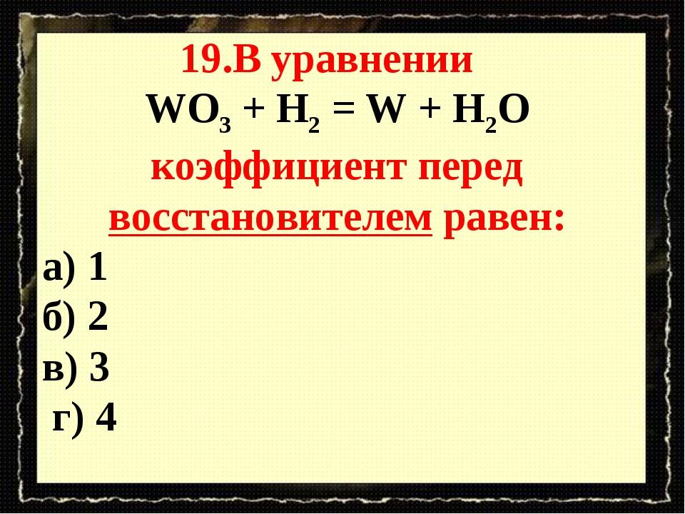 19.В уравнении WO3 + H2 = W + H2O коэффициент перед восстановителем равен: а)...