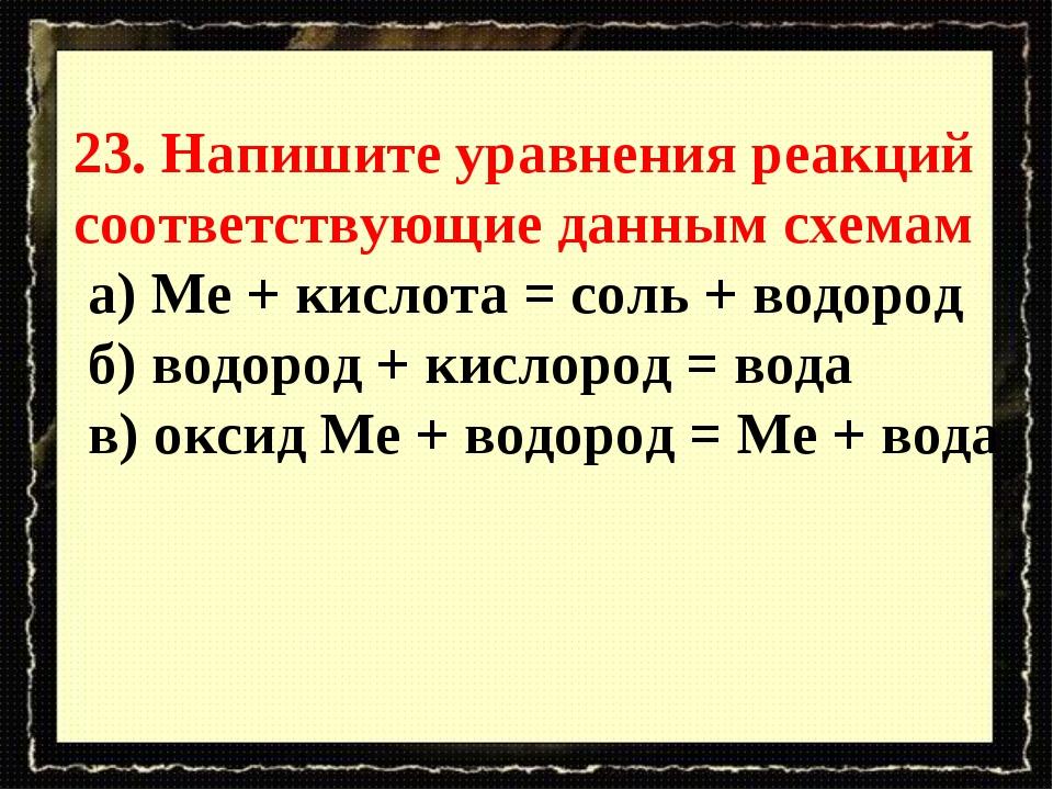 23. Напишите уравнения реакций соответствующие данным схемам а) Ме + кислота...