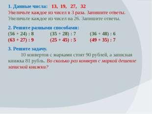 1. Данные числа: 13, 19, 27, 32 Увеличьте каждое из чисел в 3 раза. Запишите